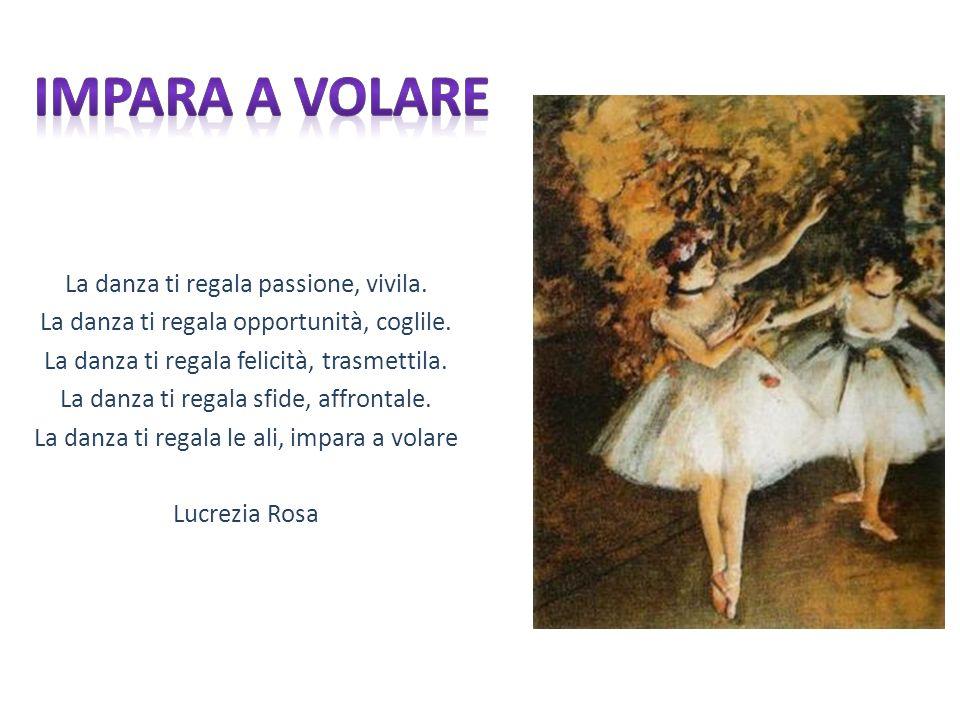 La danza ti regala passione, vivila. La danza ti regala opportunità, coglile. La danza ti regala felicità, trasmettila. La danza ti regala sfide, affr