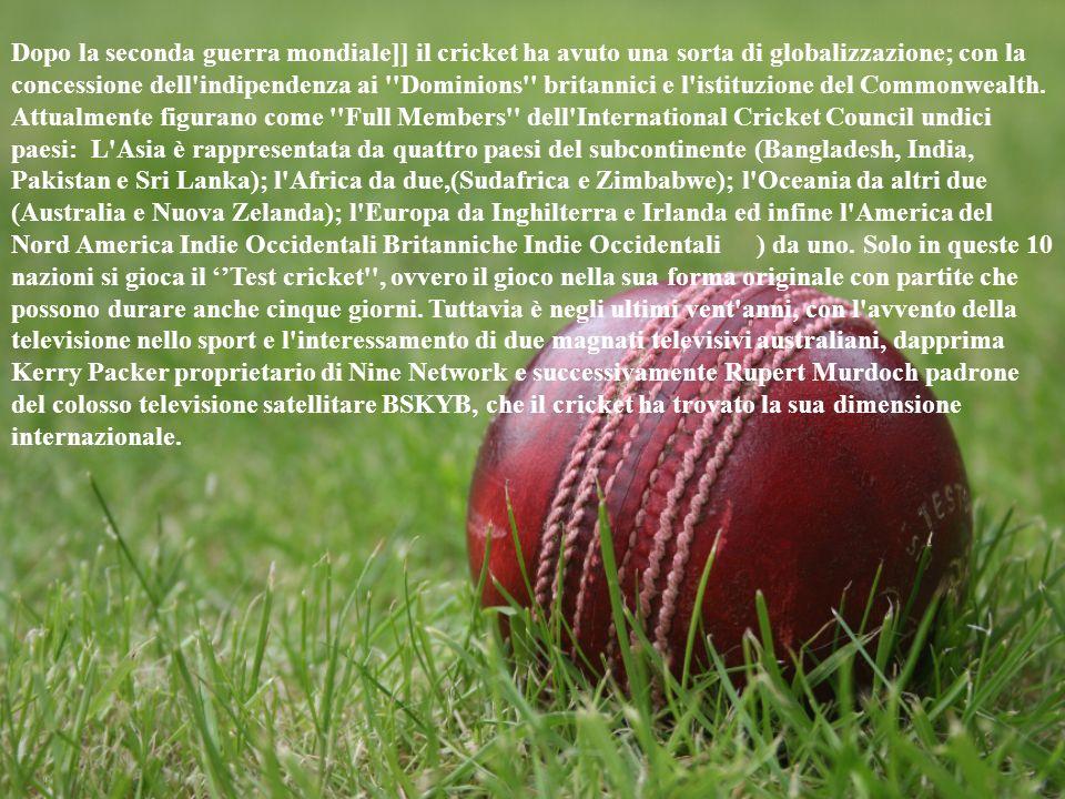 Dopo la seconda guerra mondiale]] il cricket ha avuto una sorta di globalizzazione; con la concessione dell'indipendenza ai ''Dominions'' britannici e