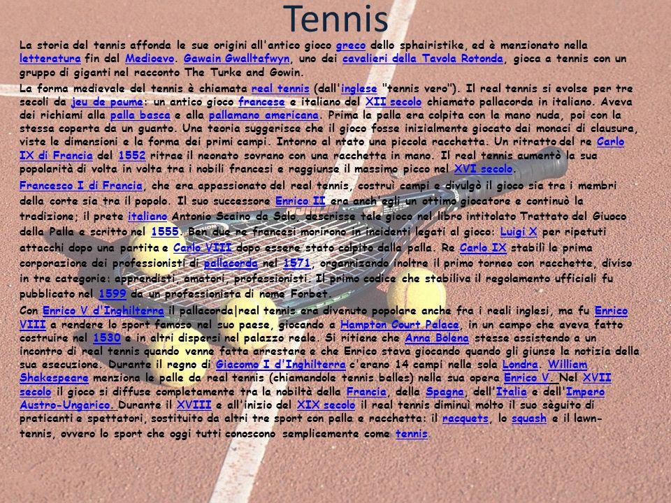 Tennis La storia del tennis affonda le sue origini all'antico gioco greco dello sphairistike, ed è menzionato nella letteratura fin dal Medioevo. Gawa