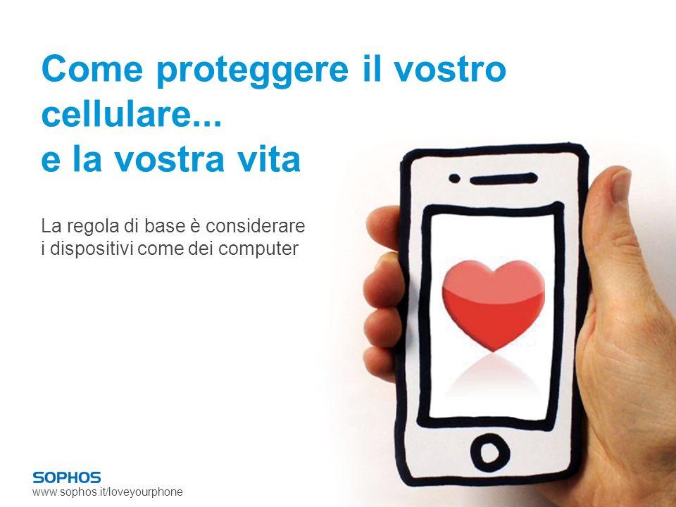 www.sophos.it/loveyourphone Come proteggere il vostro cellulare...