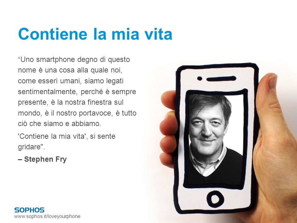 www.sophos.it/loveyourphone Contiene la mia vita Uno smartphone degno di questo nome è una cosa alla quale noi, come esseri umani, siamo legati sentimentalmente, perché è sempre presente, è la nostra finestra sul mondo, è il nostro portavoce, è tutto ciò che siamo e abbiamo.