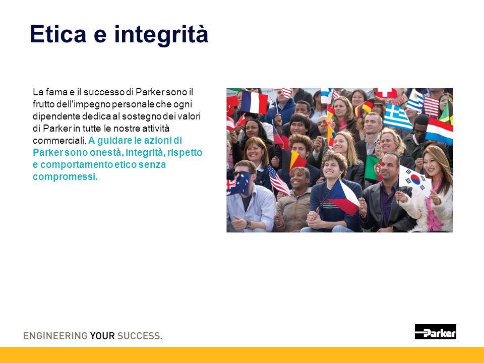 Etica e integrità La fama e il successo di Parker sono il frutto dell impegno personale che ogni dipendente dedica al sostegno dei valori di Parker in tutte le nostre attività commerciali.