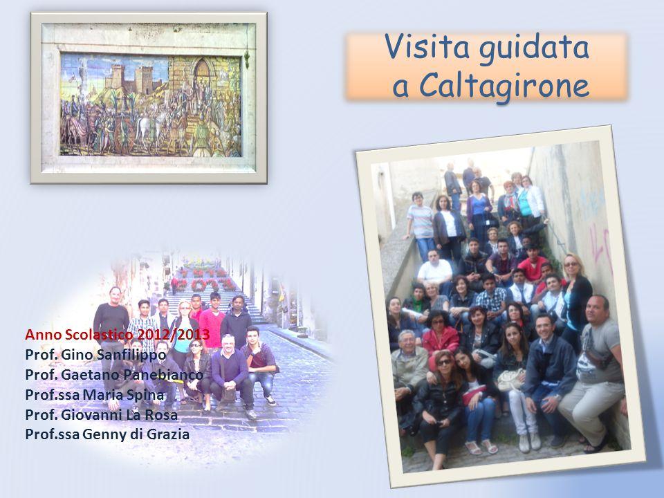 Visita guidata a Caltagirone Anno Scolastico 2012/2013 Prof. Gino Sanfilippo Prof. Gaetano Panebianco Prof.ssa Maria Spina Prof. Giovanni La Rosa Prof