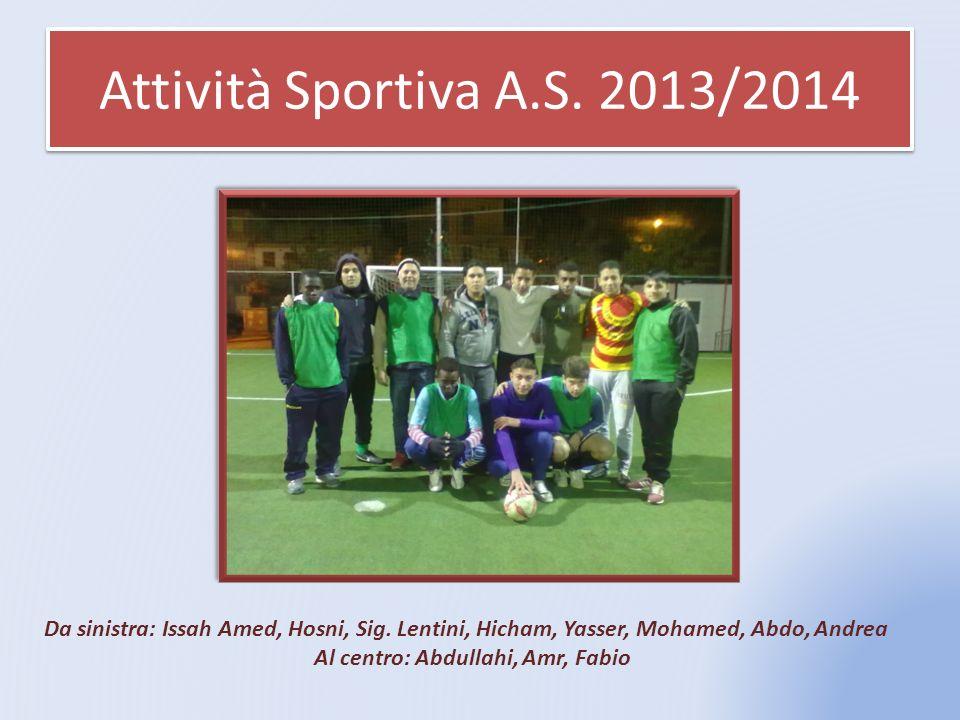 Attività Sportiva A.S. 2013/2014 Da sinistra: Issah Amed, Hosni, Sig. Lentini, Hicham, Yasser, Mohamed, Abdo, Andrea Al centro: Abdullahi, Amr, Fabio