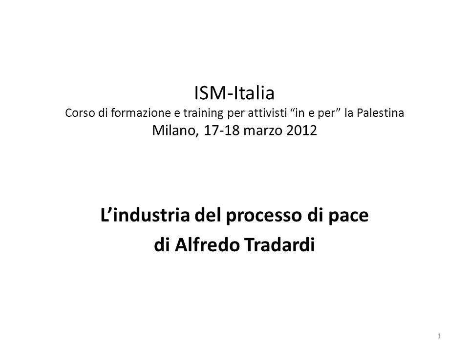 ISM-Italia Corso di formazione e training per attivisti in e per la Palestina Milano, 17-18 marzo 2012 Lindustria del processo di pace di Alfredo Tradardi 1