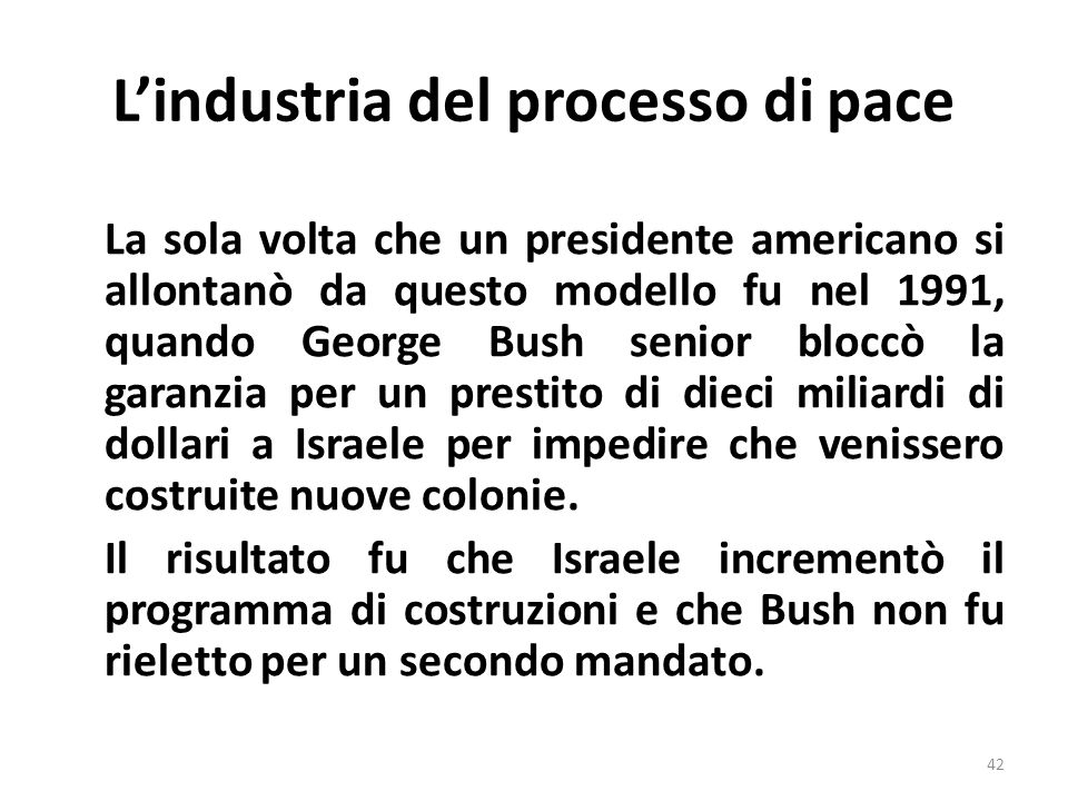 Lindustria del processo di pace La sola volta che un presidente americano si allontanò da questo modello fu nel 1991, quando George Bush senior bloccò