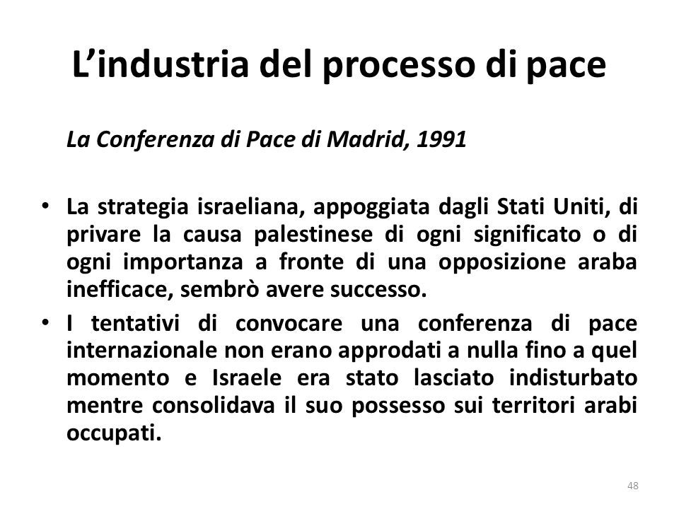 Lindustria del processo di pace La Conferenza di Pace di Madrid, 1991 La strategia israeliana, appoggiata dagli Stati Uniti, di privare la causa palestinese di ogni significato o di ogni importanza a fronte di una opposizione araba inefficace, sembrò avere successo.