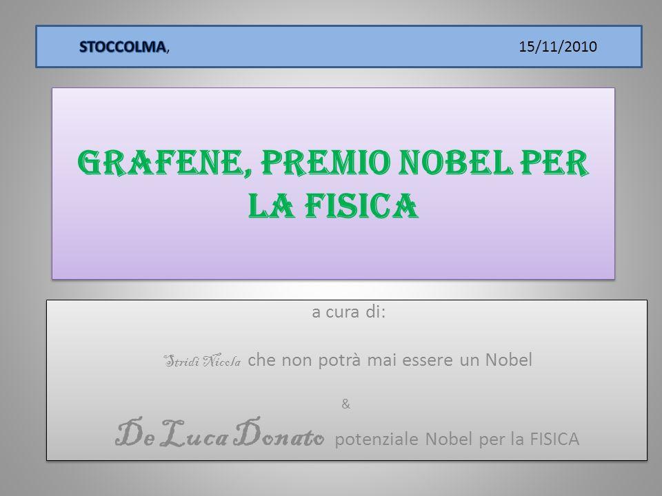Grafene, premio Nobel per la Fisica a cura di: Stridi Nicola che non potrà mai essere un Nobel & De Luca Donato potenziale Nobel per la FISICA a cura