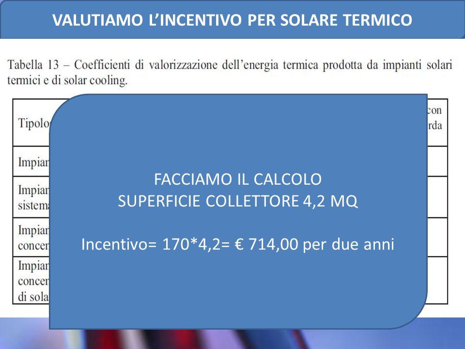 FACCIAMO IL CALCOLO SUPERFICIE COLLETTORE 4,2 MQ Incentivo= 170*4,2= 714,00 per due anni