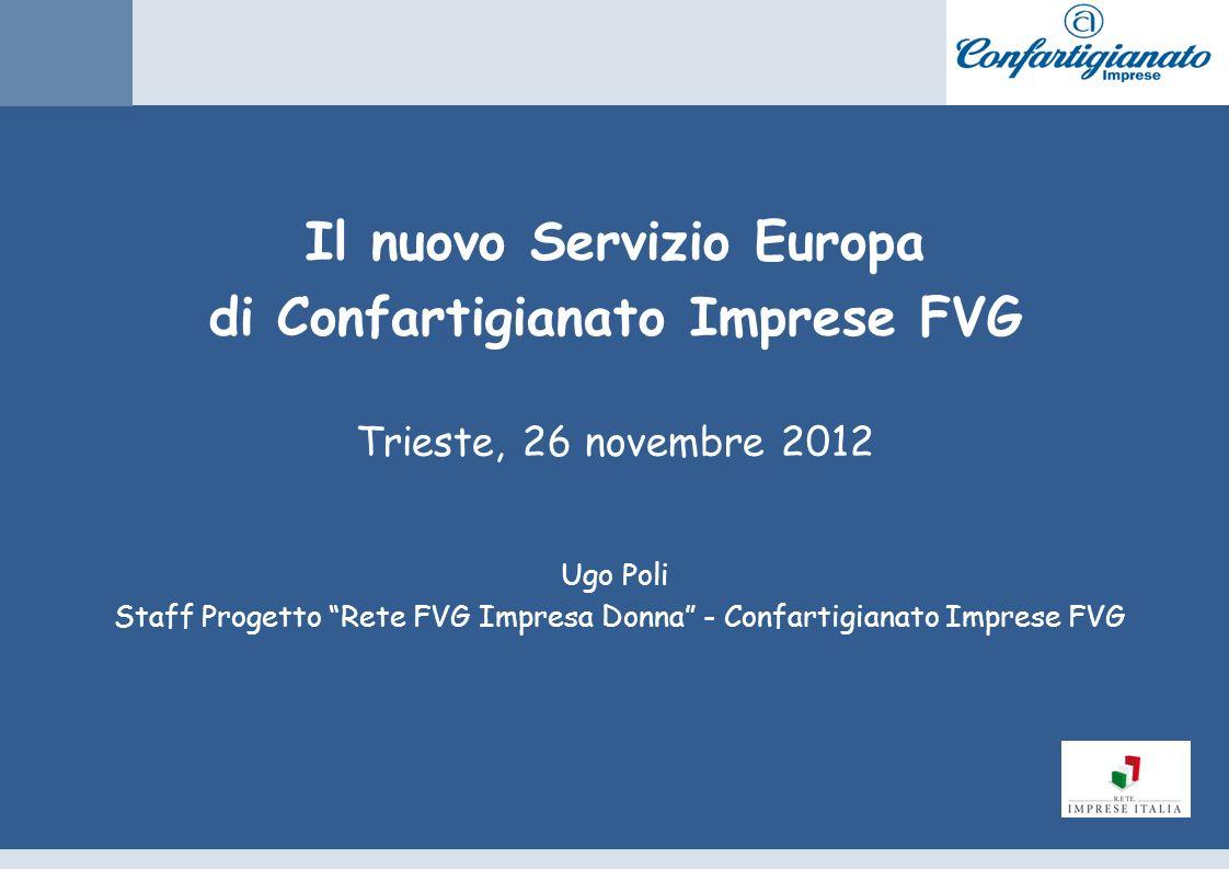 Il nuovo Servizio Europa di Confartigianato Imprese FVG Trieste, 26 novembre 2012 Ugo Poli Staff Progetto Rete FVG Impresa Donna - Confartigianato Imprese FVG