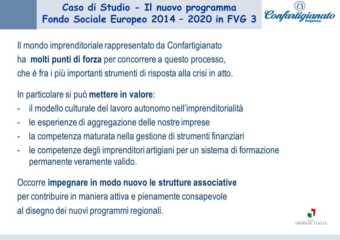 Caso di Studio - Il nuovo programma Fondo Sociale Europeo 2014 – 2020 in FVG 3 Il mondo imprenditoriale rappresentato da Confartigianato ha molti punti di forza per concorrere a questo processo, che è fra i più importanti strumenti di risposta alla crisi in atto.