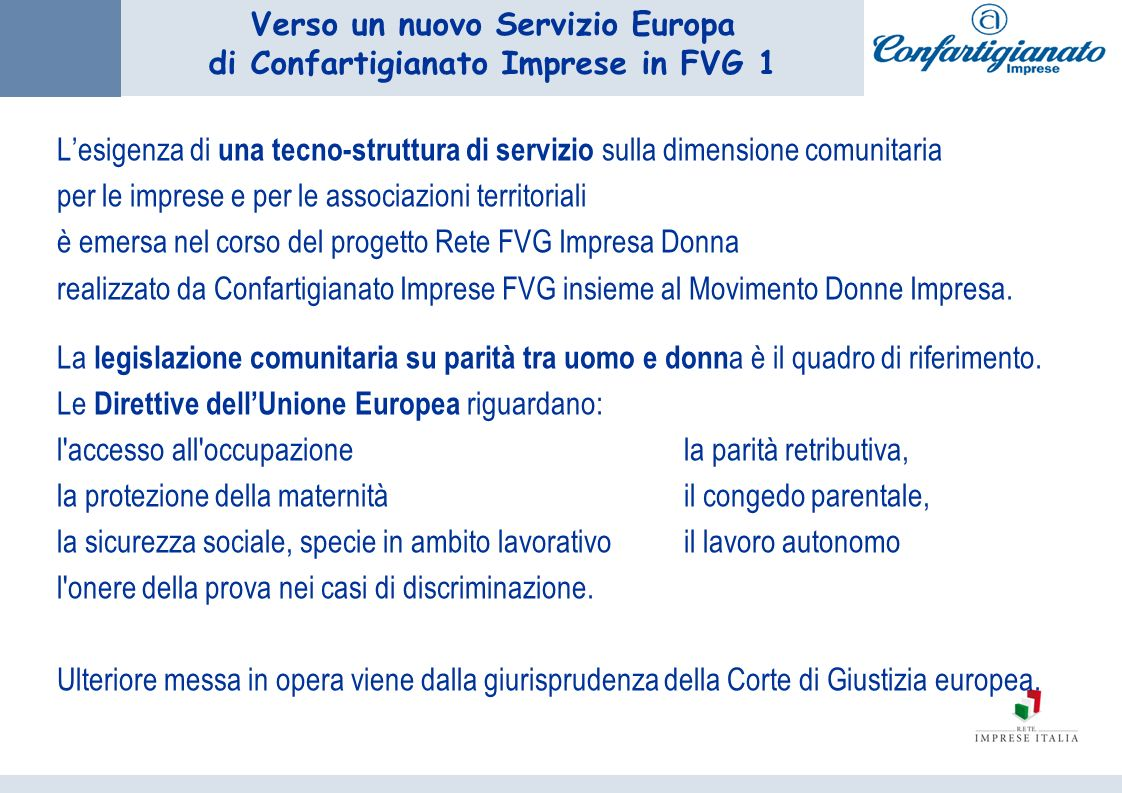 Verso un nuovo Servizio Europa di Confartigianato Imprese in FVG 1 Lesigenza di una tecno-struttura di servizio sulla dimensione comunitaria per le imprese e per le associazioni territoriali è emersa nel corso del progetto Rete FVG Impresa Donna realizzato da Confartigianato Imprese FVG insieme al Movimento Donne Impresa.