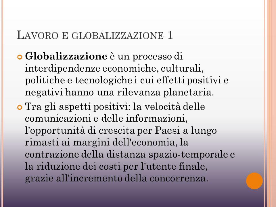 L AVORO E GLOBALIZZAZIONE 1 Globalizzazione è un processo di interdipendenze economiche, culturali, politiche e tecnologiche i cui effetti positivi e negativi hanno una rilevanza planetaria.