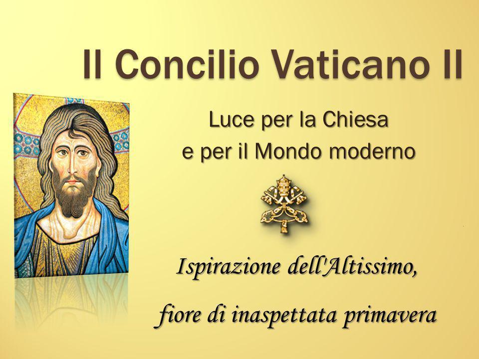 Il Concilio Vaticano II Luce per la Chiesa e per il Mondo moderno Ispirazione dell'Altissimo, fiore di inaspettata primavera.