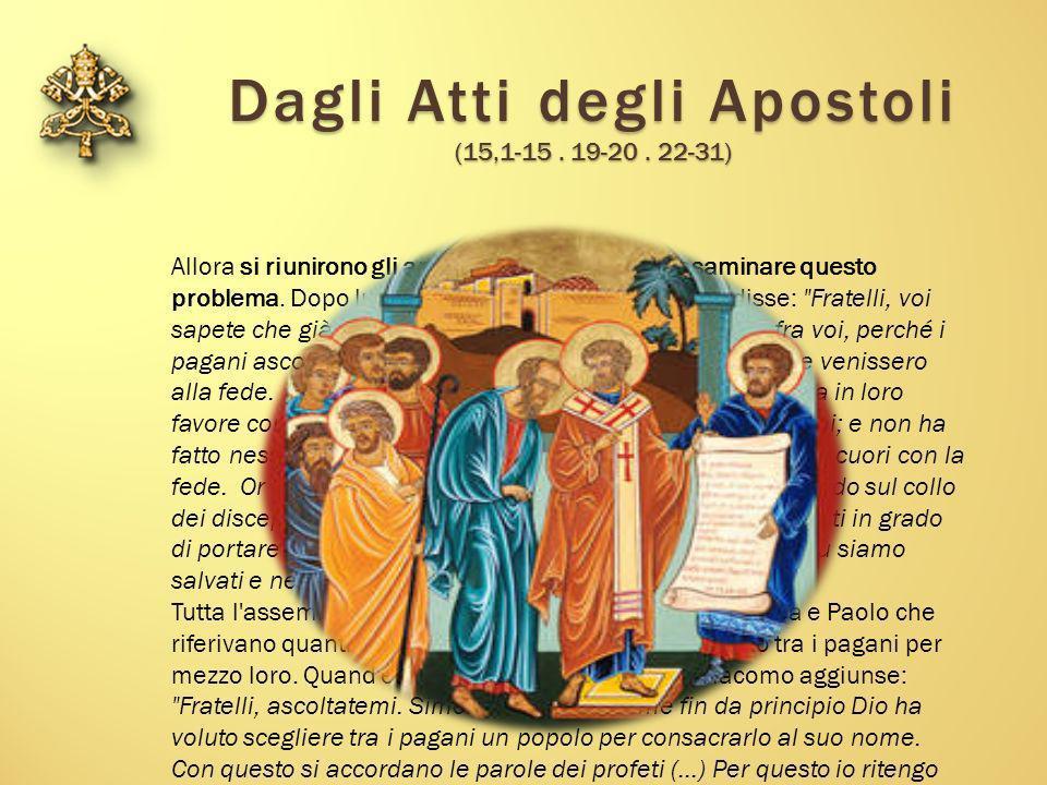 Dagli Atti degli Apostoli (15,1-15. 19-20. 22-31) Allora si riunirono gli apostoli e gli anziani per esaminare questo problema. Dopo lunga discussione