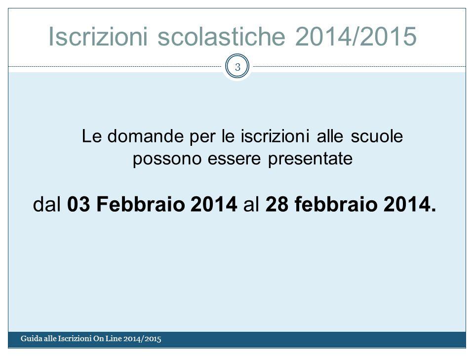 Guida alle Iscrizioni On Line 2014/2015 3 Le domande per le iscrizioni alle scuole possono essere presentate dal 03 Febbraio 2014 al 28 febbraio 2014.