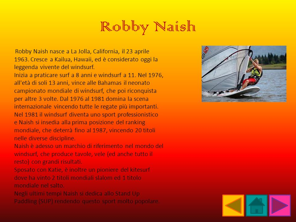 Robby Naish Robby Naish nasce a La Jolla, California, il 23 aprile 1963. Cresce a Kailua, Hawaii, ed è considerato oggi la leggenda vivente del windsu