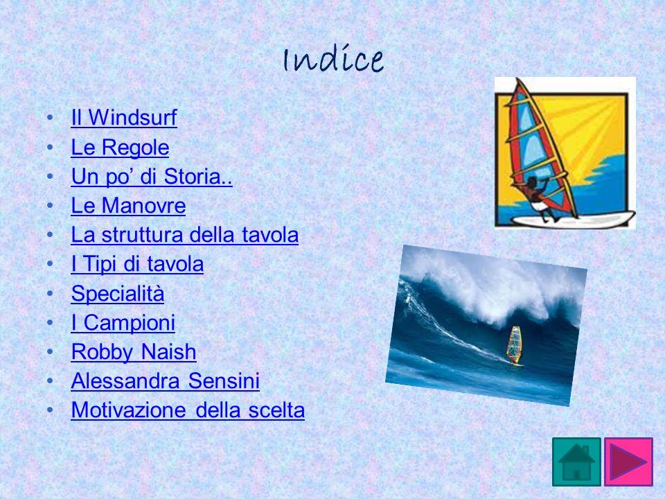 Indice Il Windsurf Le Regole Un po di Storia.. Le Manovre La struttura della tavola I Tipi di tavola Specialità I Campioni Robby Naish Alessandra Sens