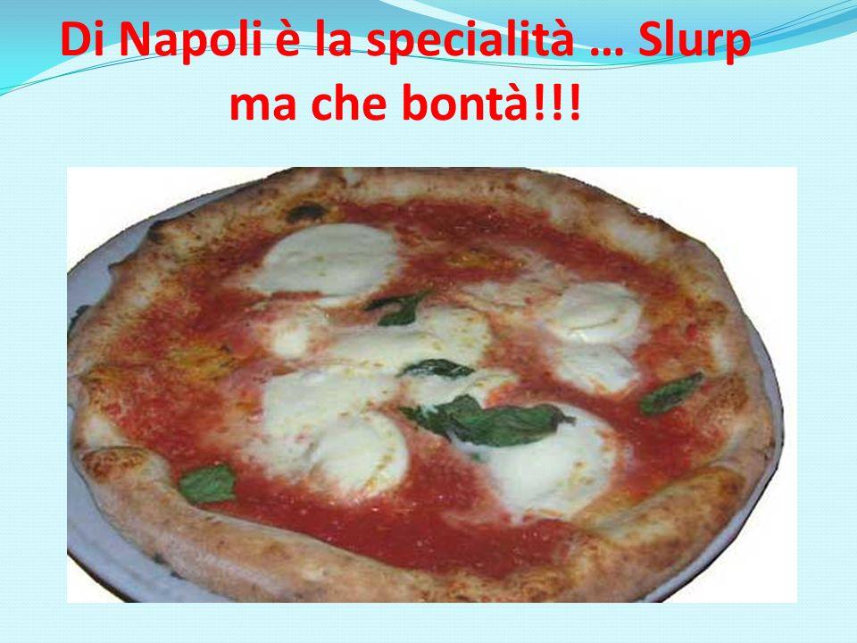Di Napoli è la specialità … Slurp ma che bontà!!!