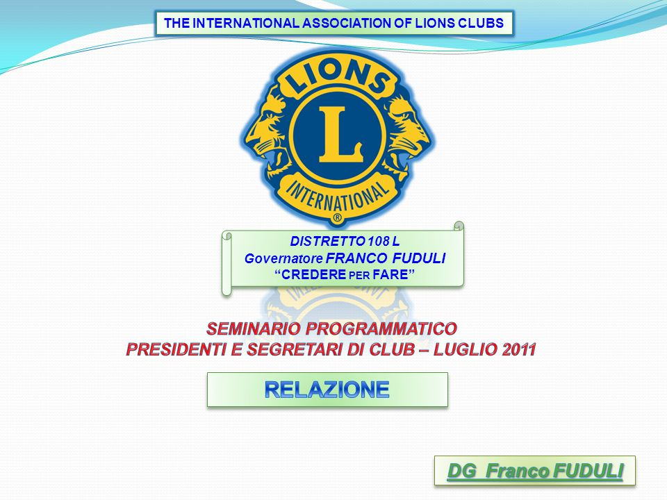 DISTRETTO 108 L Governatore FRANCO FUDULI CREDERE PER FARE DISTRETTO 108 L Governatore FRANCO FUDULI CREDERE PER FARE THE INTERNATIONAL ASSOCIATION OF LIONS CLUBS