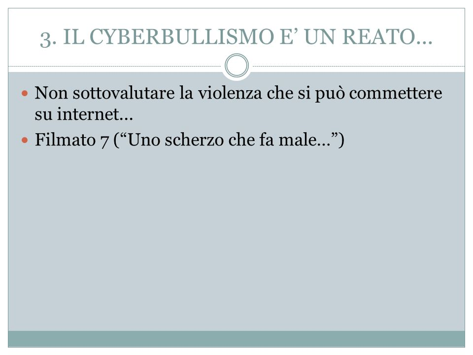3. IL CYBERBULLISMO E UN REATO... Non sottovalutare la violenza che si può commettere su internet... Filmato 7 (Uno scherzo che fa male…)