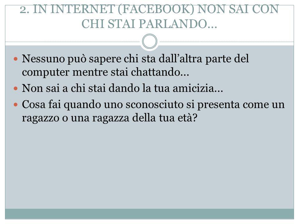 2.IN INTERNET (FACEBOOK) NON SAI CON CHI STAI PARLANDO...