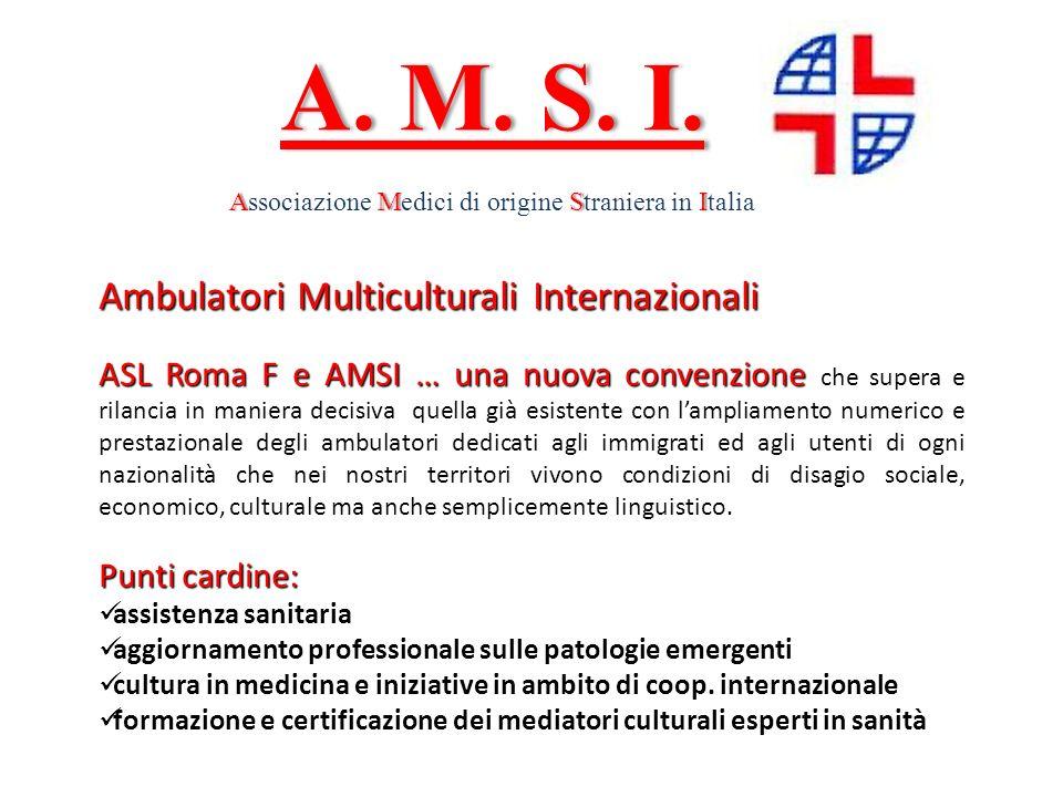 A. M. S. I.A. M. S. I. AMSIAssociazione Medici di origine Straniera in Italia Ambulatori Multiculturali Internazionali ASL Roma F e AMSI … una nuova c