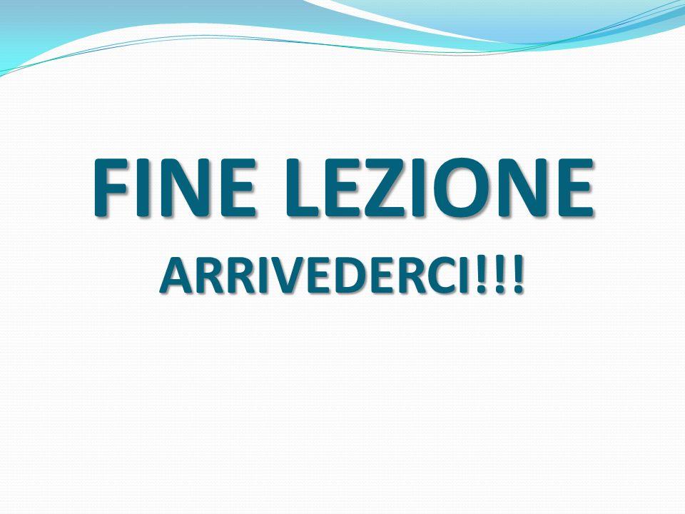 FINE LEZIONE ARRIVEDERCI!!!