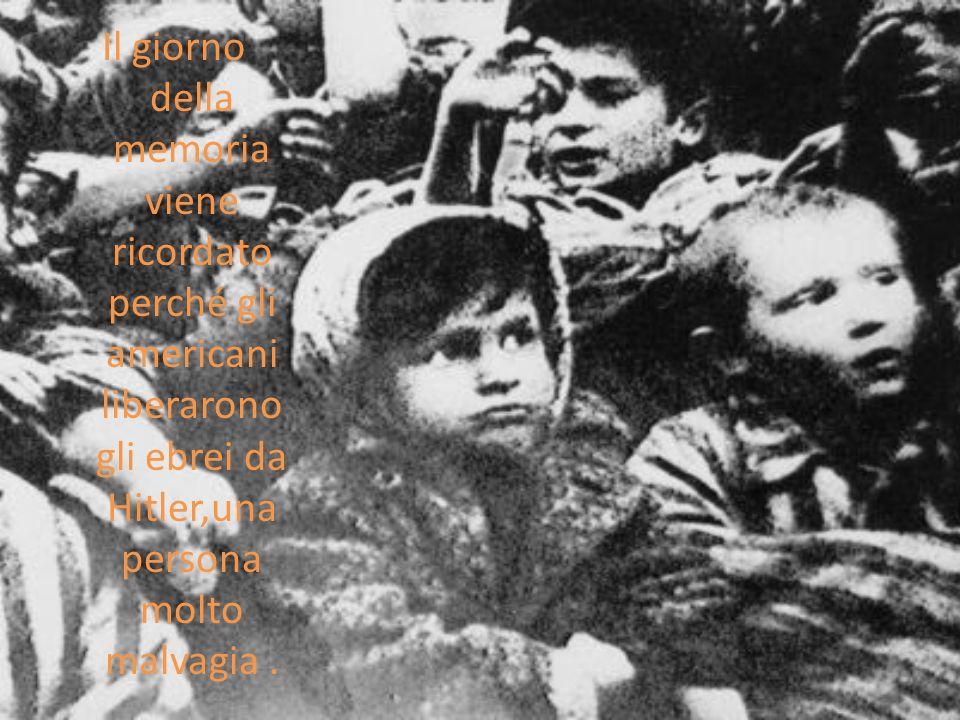 Il giorno della memoria viene ricordato perché gli americani liberarono gli ebrei da Hitler,una persona molto malvagia.