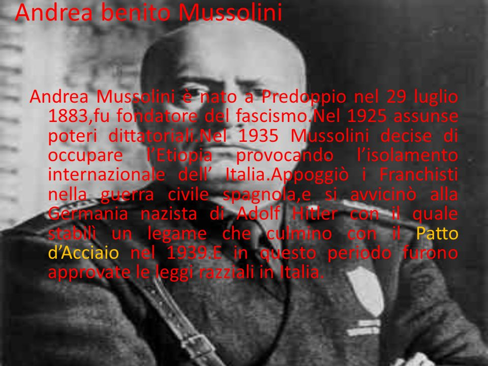 Andrea benito Mussolini Andrea Mussolini è nato a Predoppio nel 29 luglio 1883,fu fondatore del fascismo.Nel 1925 assunse poteri dittatoriali.Nel 1935