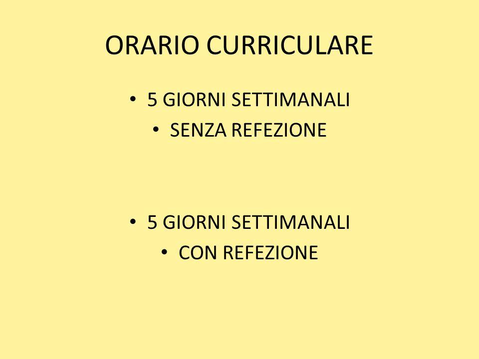 ORARIO CURRICULARE 5 GIORNI SETTIMANALI SENZA REFEZIONE 5 GIORNI SETTIMANALI CON REFEZIONE