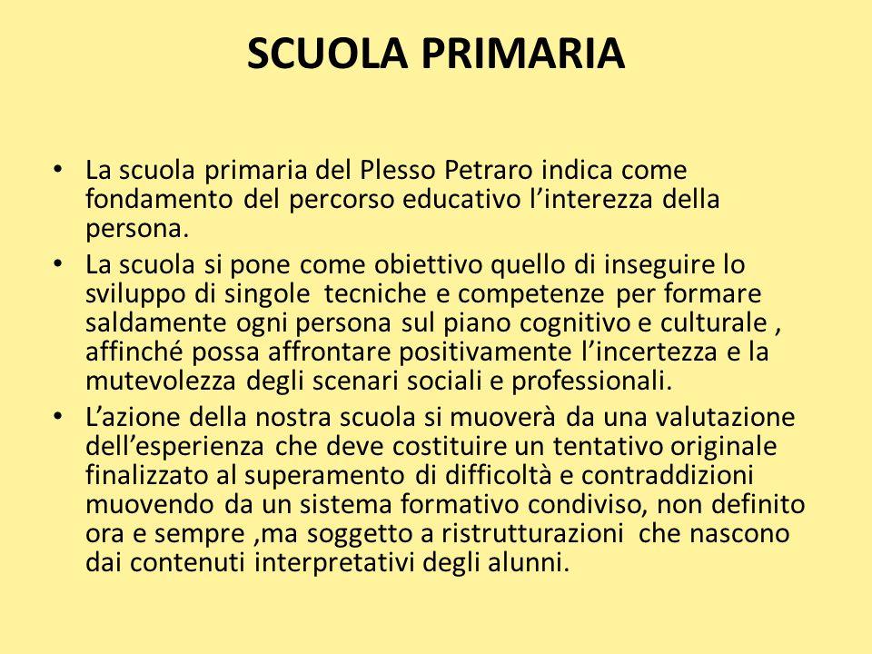 SCUOLA PRIMARIA La scuola primaria del Plesso Petraro indica come fondamento del percorso educativo linterezza della persona. La scuola si pone come o