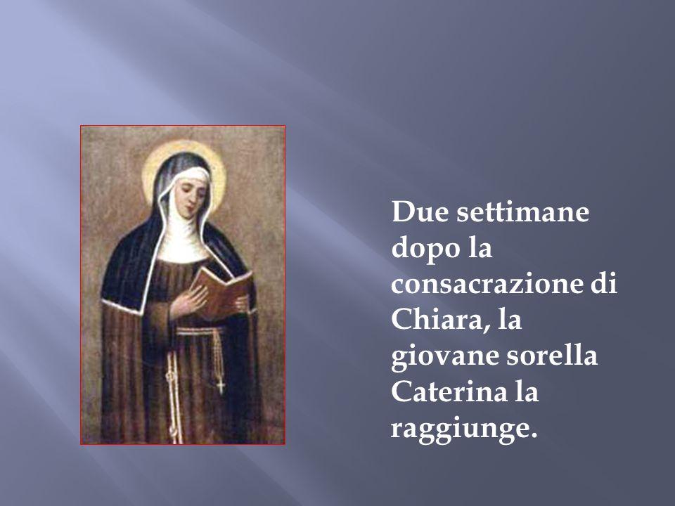 Due settimane dopo la consacrazione di Chiara, la giovane sorella Caterina la raggiunge.