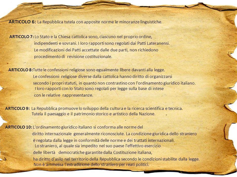 ARTICOLO 6: La Repubblica tutela con apposite norme le minoranze linguistiche. ARTICOLO 7: Lo Stato e la Chiesa cattolica sono, ciascuno nel proprio o