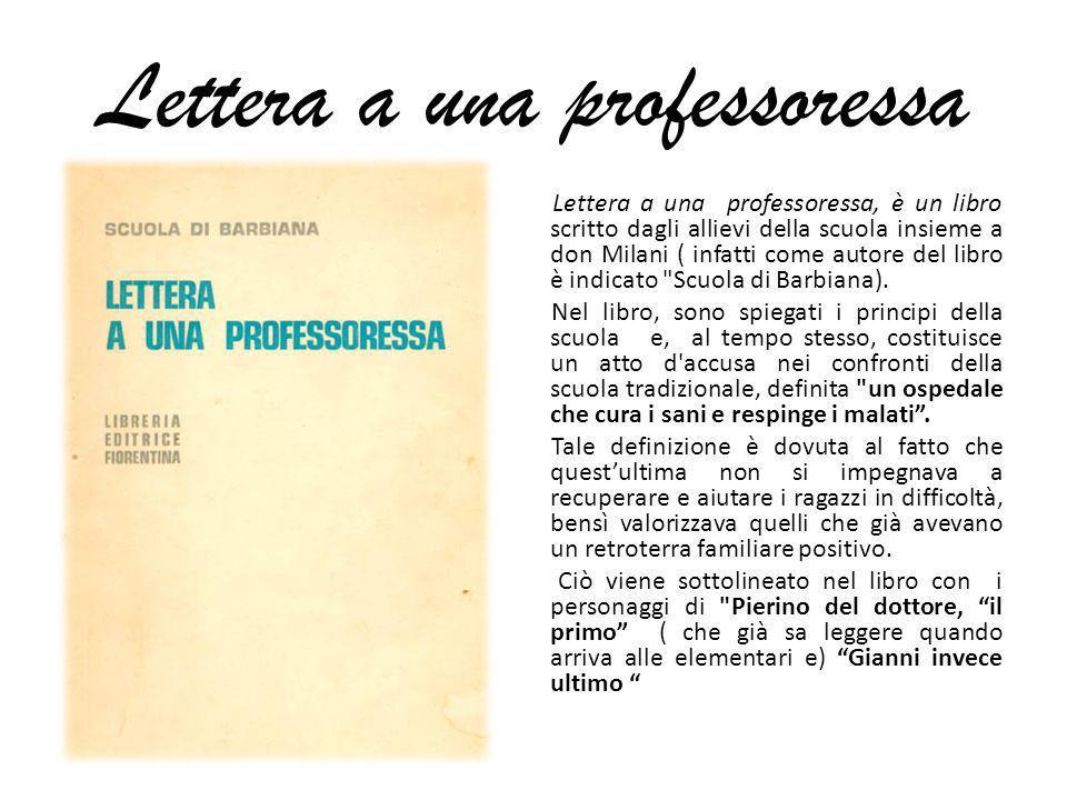 Lettera a una professoressa Lettera a una professoressa, è un libro scritto dagli allievi della scuola insieme a don Milani ( infatti come autore del