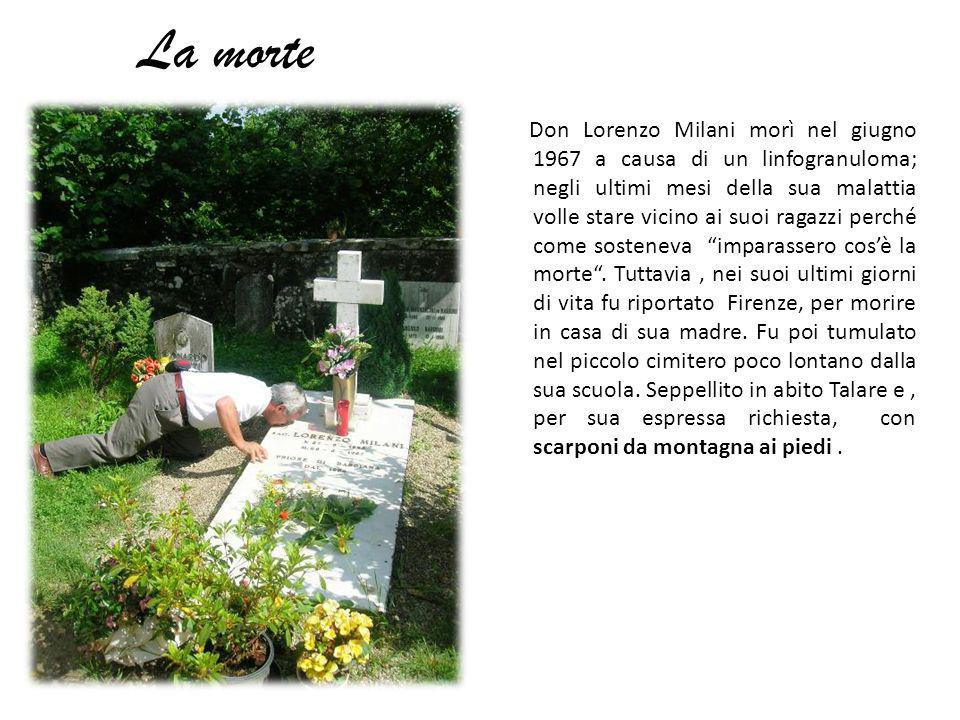 La morte Don Lorenzo Milani morì nel giugno 1967 a causa di un linfogranuloma; negli ultimi mesi della sua malattia volle stare vicino ai suoi ragazzi