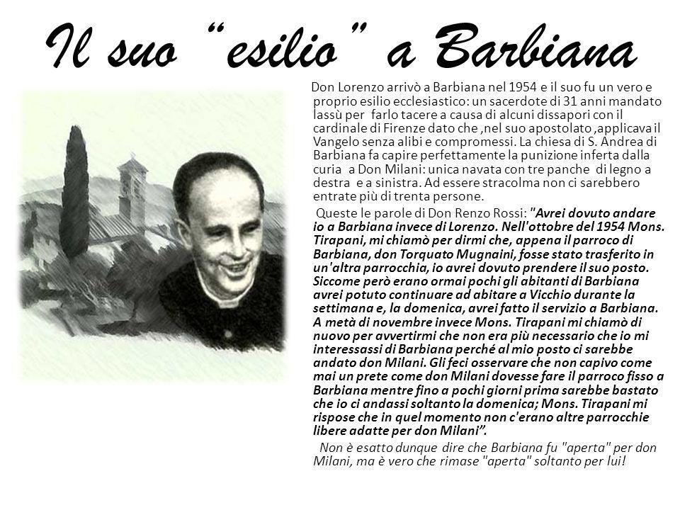 Il suo esilio a Barbiana Don Lorenzo arrivò a Barbiana nel 1954 e il suo fu un vero e proprio esilio ecclesiastico: un sacerdote di 31 anni mandato la