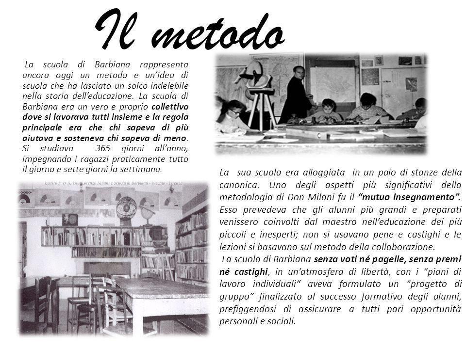 Il metodo La scuola di Barbiana rappresenta ancora oggi un metodo e unidea di scuola che ha lasciato un solco indelebile nella storia delleducazione.