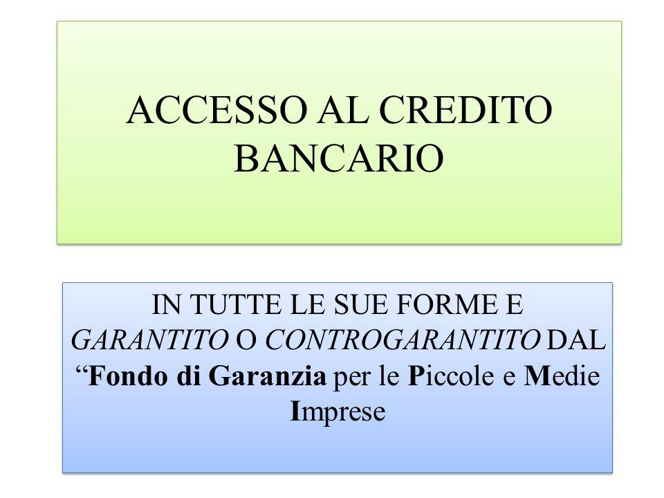 ACCESSO AL CREDITO BANCARIO IN TUTTE LE SUE FORME E GARANTITO O CONTROGARANTITO DALFondo di Garanzia per le Piccole e Medie Imprese
