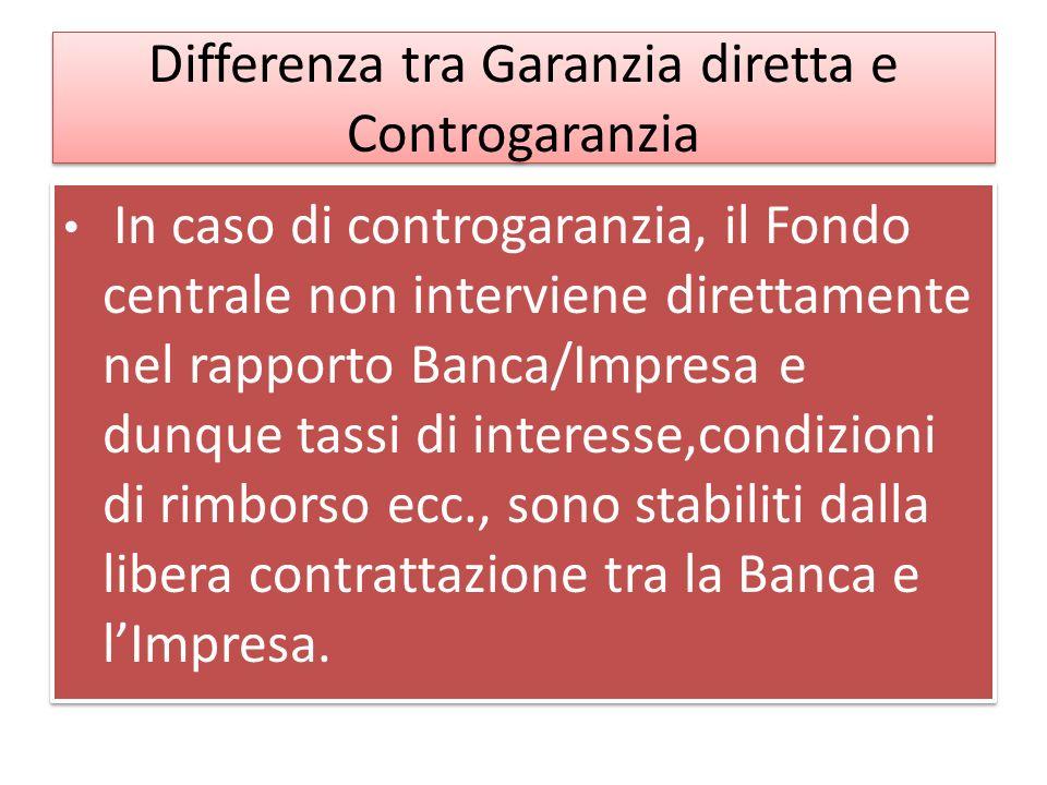 Differenza tra Garanzia diretta e Controgaranzia In caso di controgaranzia, il Fondo centrale non interviene direttamente nel rapporto Banca/Impresa e