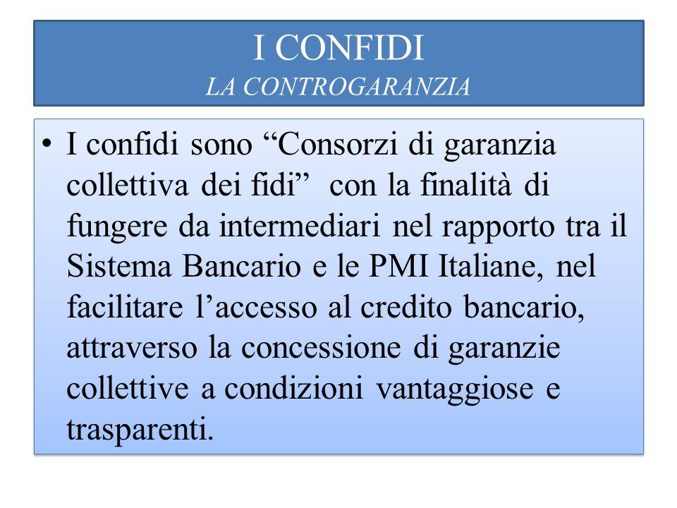I CONFIDI LA CONTROGARANZIA I confidi sono Consorzi di garanzia collettiva dei fidi con la finalità di fungere da intermediari nel rapporto tra il Sis