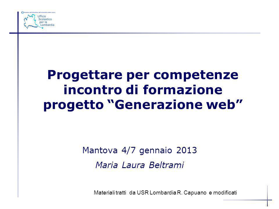 Mantova 4/7 gennaio 2013 Maria Laura Beltrami Progettare per competenze incontro di formazione progetto Generazione web Materiali tratti da USR Lombar