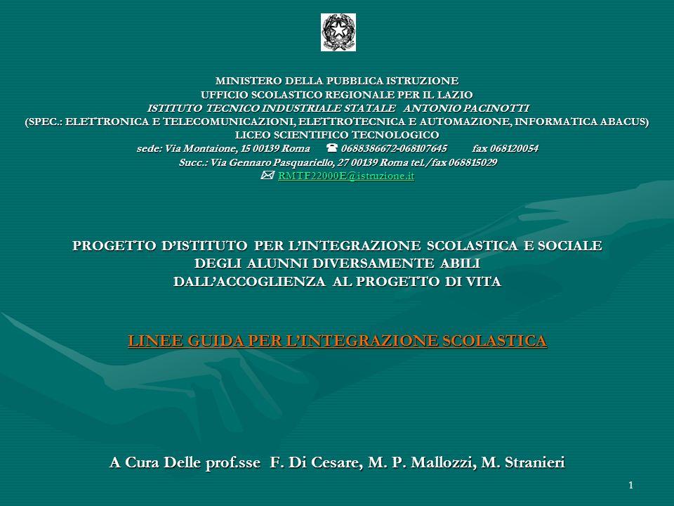 1 MINISTERO DELLA PUBBLICA ISTRUZIONE UFFICIO SCOLASTICO REGIONALE PER IL LAZIO ISTITUTO TECNICO INDUSTRIALE STATALE ANTONIO PACINOTTI (SPEC.: ELETTRONICA E TELECOMUNICAZIONI, ELETTROTECNICA E AUTOMAZIONE, INFORMATICA ABACUS) LICEO SCIENTIFICO TECNOLOGICO sede: Via Montaione, 15 00139 Roma 0688386672-068107645 fax 068120054 Succ.: Via Gennaro Pasquariello, 27 00139 Roma tel./fax 068815029 RMTF22000E@istruzione.it PROGETTO DISTITUTO PER LINTEGRAZIONE SCOLASTICA E SOCIALE DEGLI ALUNNI DIVERSAMENTE ABILI DALLACCOGLIENZA AL PROGETTO DI VITA LINEE GUIDA PER LINTEGRAZIONE SCOLASTICA A Cura Delle prof.sse F.
