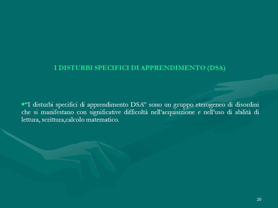20 I DISTURBI SPECIFICI DI APPRENDIMENTO (DSA) I disturbi specifici di apprendimento DSA sono un gruppo eterogeneo di disordini che si manifestano con