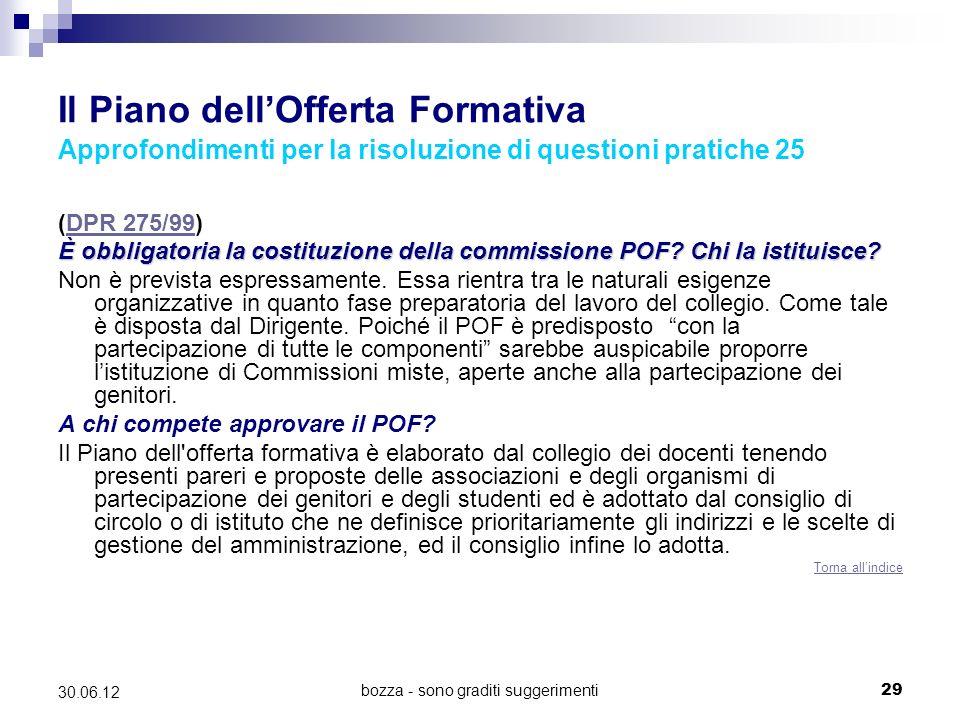 bozza - sono graditi suggerimenti29 30.06.12 Il Piano dellOfferta Formativa Approfondimenti per la risoluzione di questioni pratiche 25 (DPR 275/99)DPR 275/99 È obbligatoria la costituzione della commissione POF.