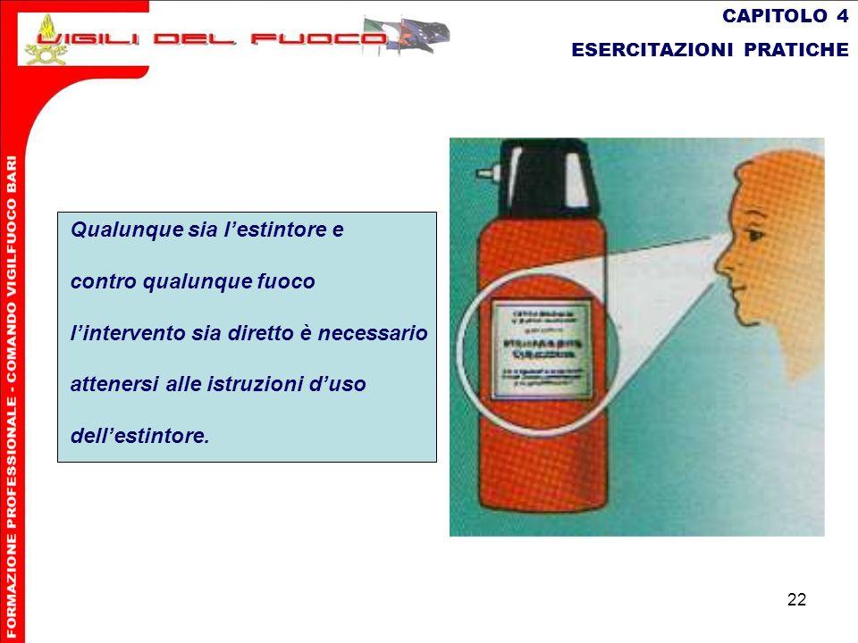 22 CAPITOLO 4 ESERCITAZIONI PRATICHE Qualunque sia lestintore e contro qualunque fuoco lintervento sia diretto è necessario attenersi alle istruzioni