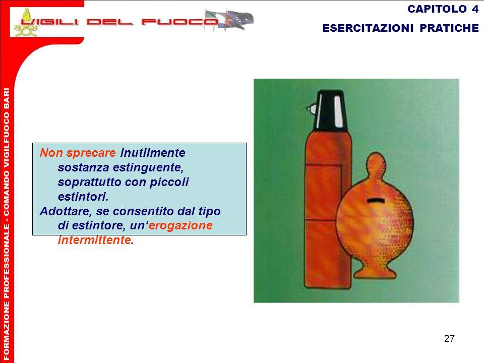 27 CAPITOLO 4 ESERCITAZIONI PRATICHE Non sprecare inutilmente sostanza estinguente, soprattutto con piccoli estintori. Adottare, se consentito dal tip