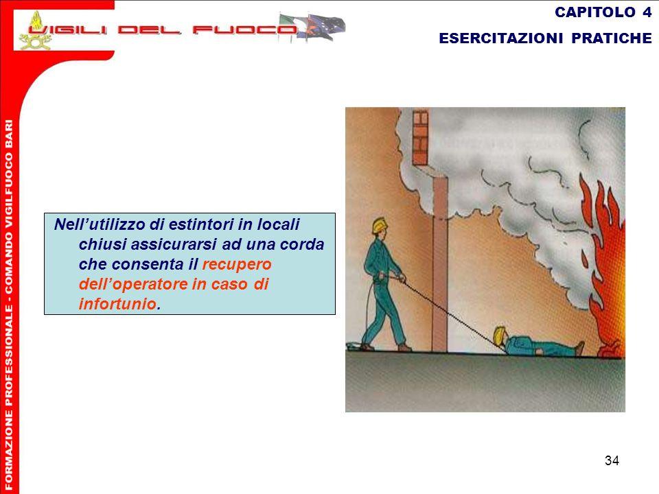 34 CAPITOLO 4 ESERCITAZIONI PRATICHE Nellutilizzo di estintori in locali chiusi assicurarsi ad una corda che consenta il recupero delloperatore in cas