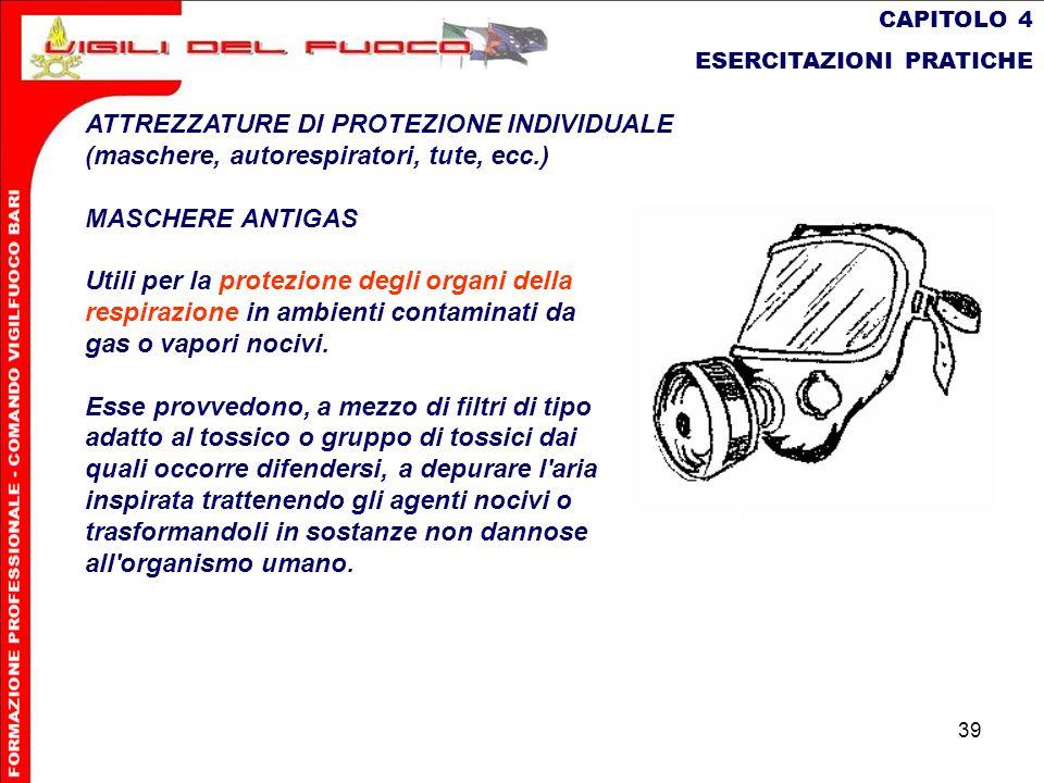 39 CAPITOLO 4 ESERCITAZIONI PRATICHE ATTREZZATURE DI PROTEZIONE INDIVIDUALE (maschere, autorespiratori, tute, ecc.) MASCHERE ANTIGAS Utili per la prot