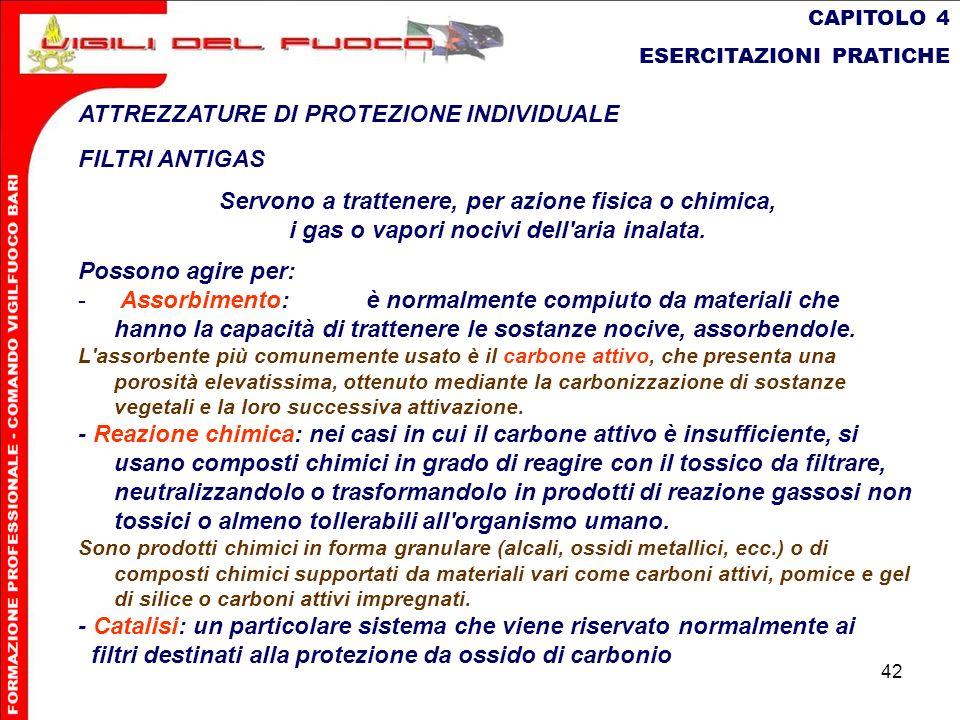 42 CAPITOLO 4 ESERCITAZIONI PRATICHE ATTREZZATURE DI PROTEZIONE INDIVIDUALE FILTRI ANTIGAS Servono a trattenere, per azione fisica o chimica, i gas o
